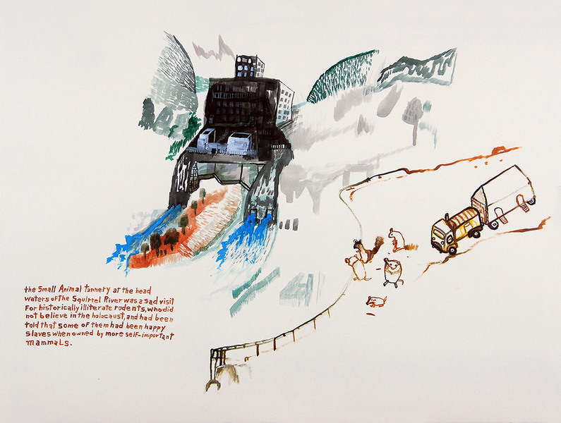 Works on paper  2000 to Present The small animal tannery at the headwaters of the Squirrel River was a sad visit for historically illiterate rodents who did not believe in the holocaust, and had been told that some of them had been happy slaves when owned by more self-important mammals.