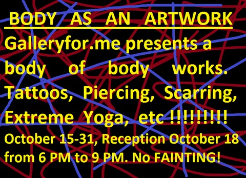 G      A      L       L       E      R      Y           F      O      R   .      M     E      BODY AS AN ARTWORK. 2009 October 15-31,  Reception October 18 from 6 PM to 9 PM.