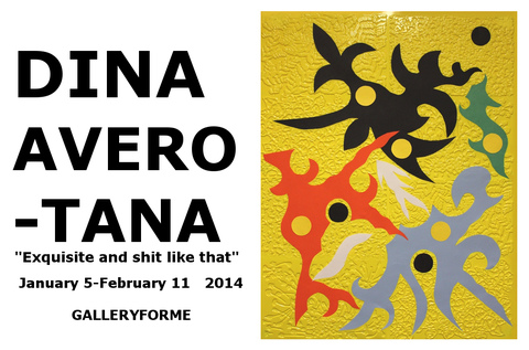 "G      A      L       L       E      R      Y           F      O      R   .      M     E      Dina Avero-Tana. ""Exquisite and Shit like That"". 2014 January 5-February 11    2014"