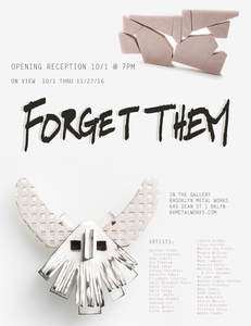 Brooklyn Metal Works Juried Exhibition  - Forget Them
