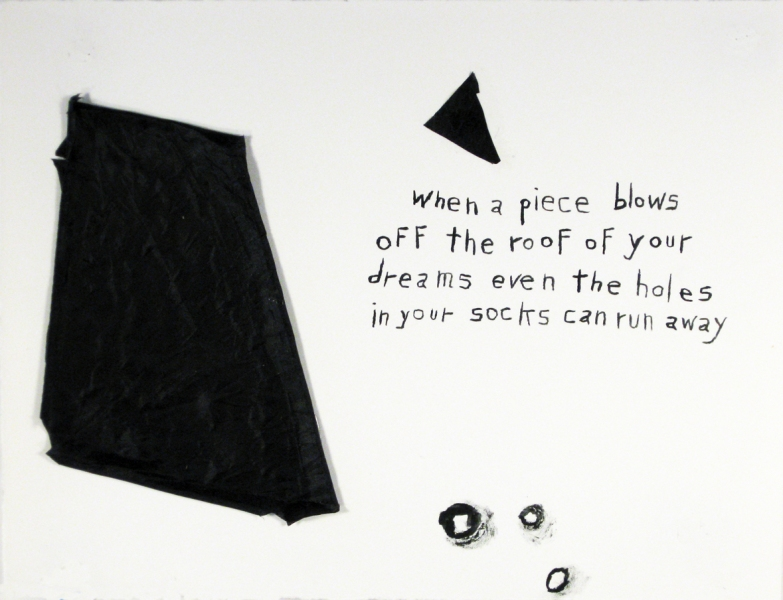 Works on paper  2000 to Present When a piece blows off the roof of your dreams even the holes in your socks can run away